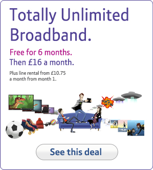Totally Unlimited Broadband. Free for 6 months. Then £16 a month.